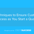 3 Techniques to Ensure Customer Success as You Start a Quarter