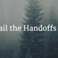 Nail the Handoffs