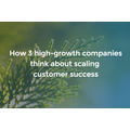 How 3 High-Growth Companies Think About Scaling Customer Success