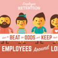 Employee Retention: How To Beat The Odds and Keep Your Best Employees Around Longer