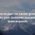 How to plan for career growth as your customer success team expands
