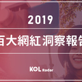 【KOL Radar】2019 年台灣百大影響力網紅洞察報告